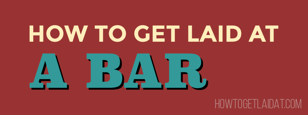 How To Get Laid At A Bar