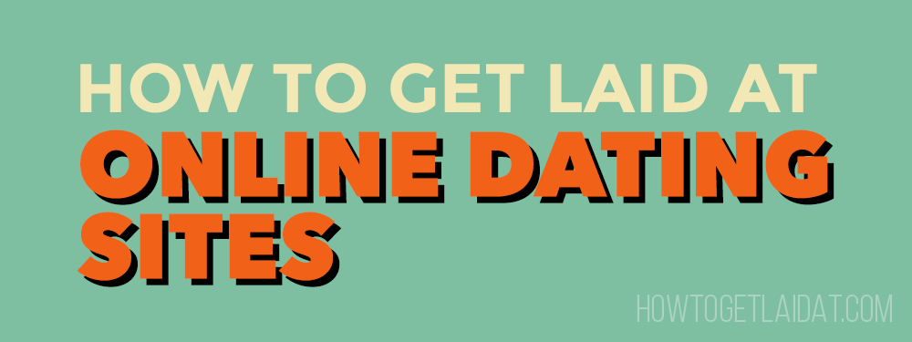 How To Get Laid At Online Dating Sites